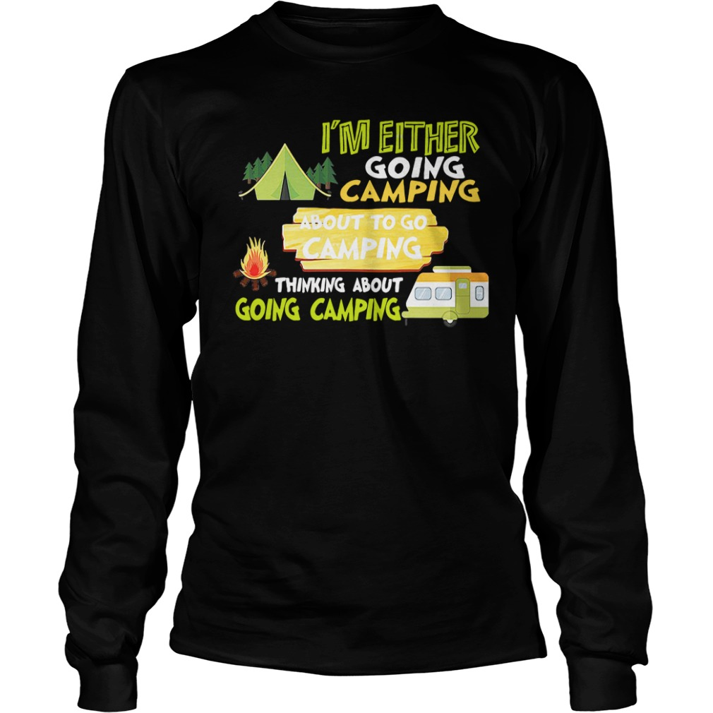 I'm Either Going Camping About To Go Camping Thinking About Going Camping long sleeve