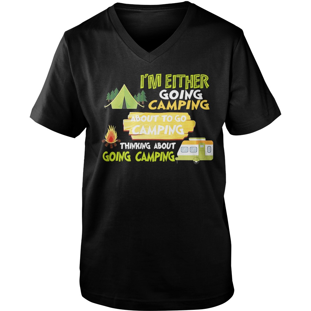 I'm Either Going Camping About To Go Camping Thinking About Going Camping v-neck