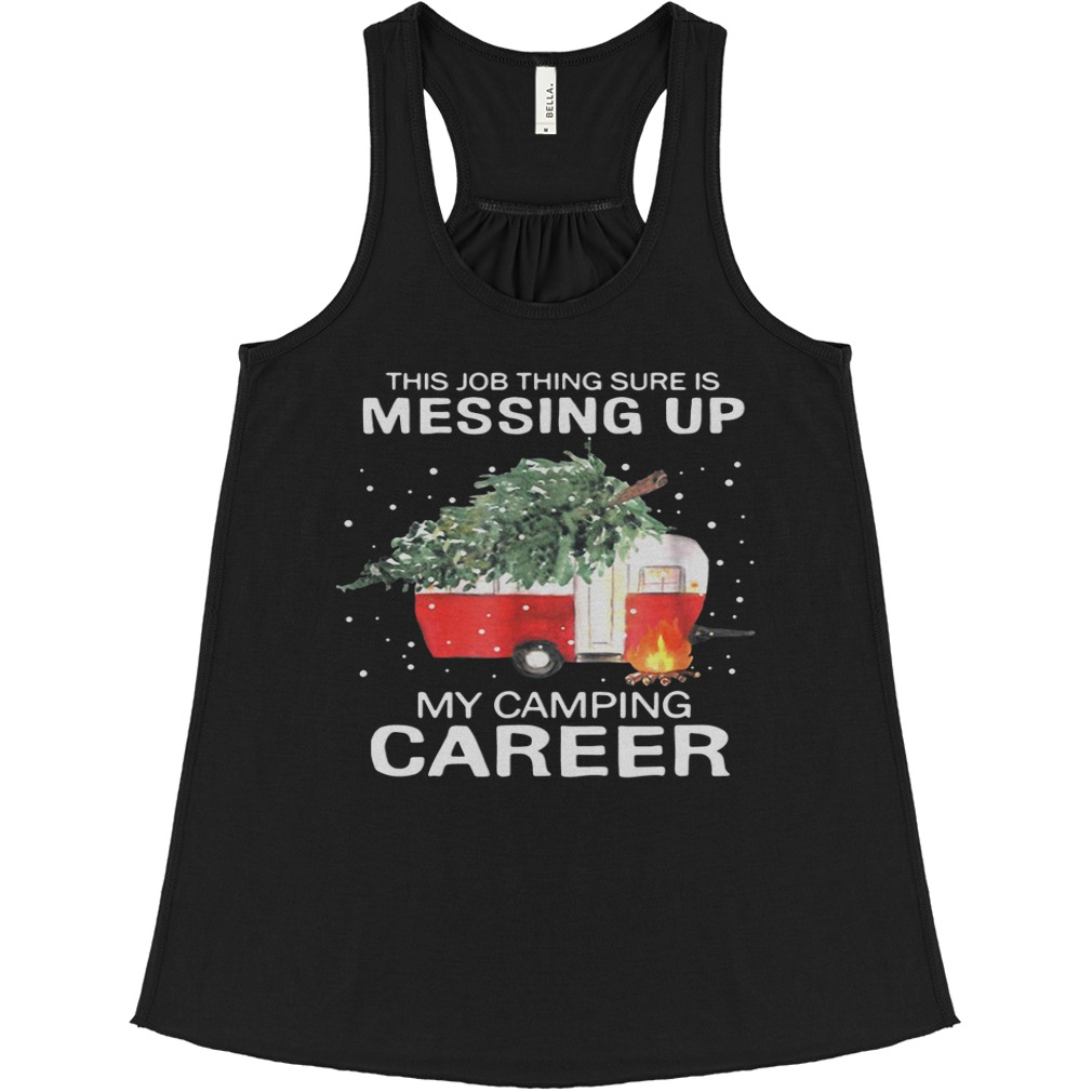 This Job Thing Sure Is Messing Up My Camping Career Christmas flowy tank