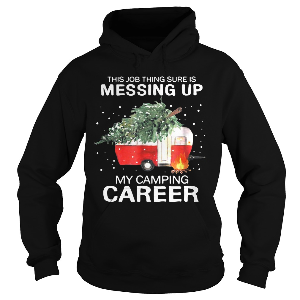 This Job Thing Sure Is Messing Up My Camping Career Christmas hoodie