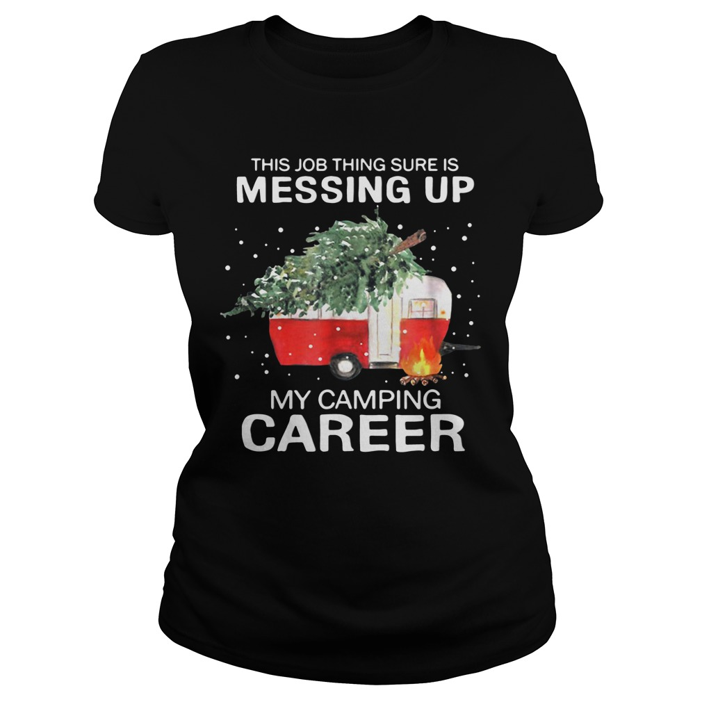 This Job Thing Sure Is Messing Up My Camping Career Christmas ladies tee