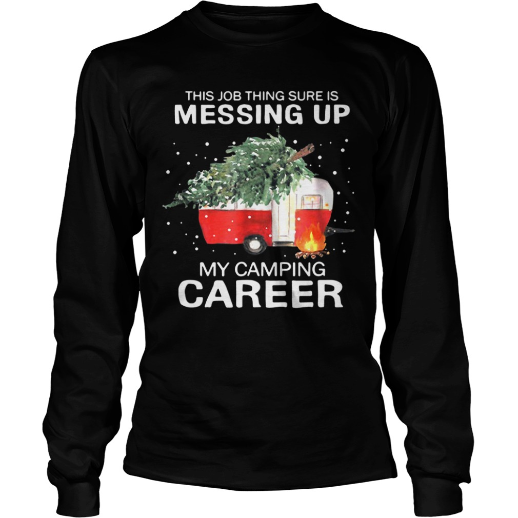 This Job Thing Sure Is Messing Up My Camping Career Christmas long sleeve