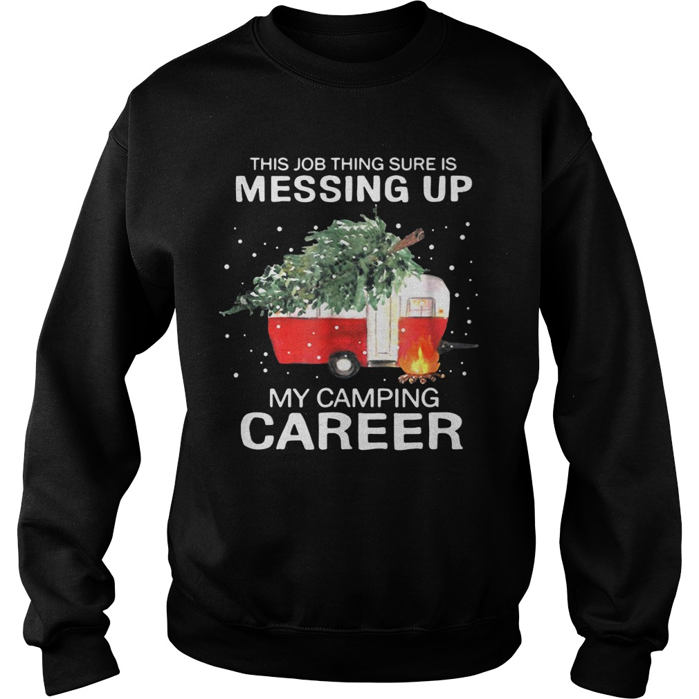 This Job Thing Sure Is Messing Up My Camping Career Christmas Sweatshirt