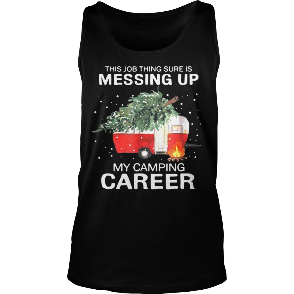 This Job Thing Sure Is Messing Up My Camping Career Christmas tank top