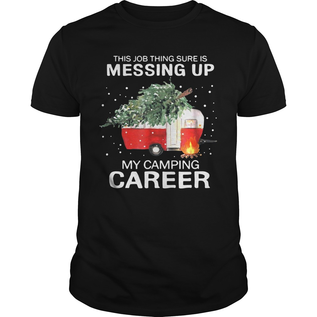 This Job Thing Sure Is Messing Up My Camping Career Christmas unisex
