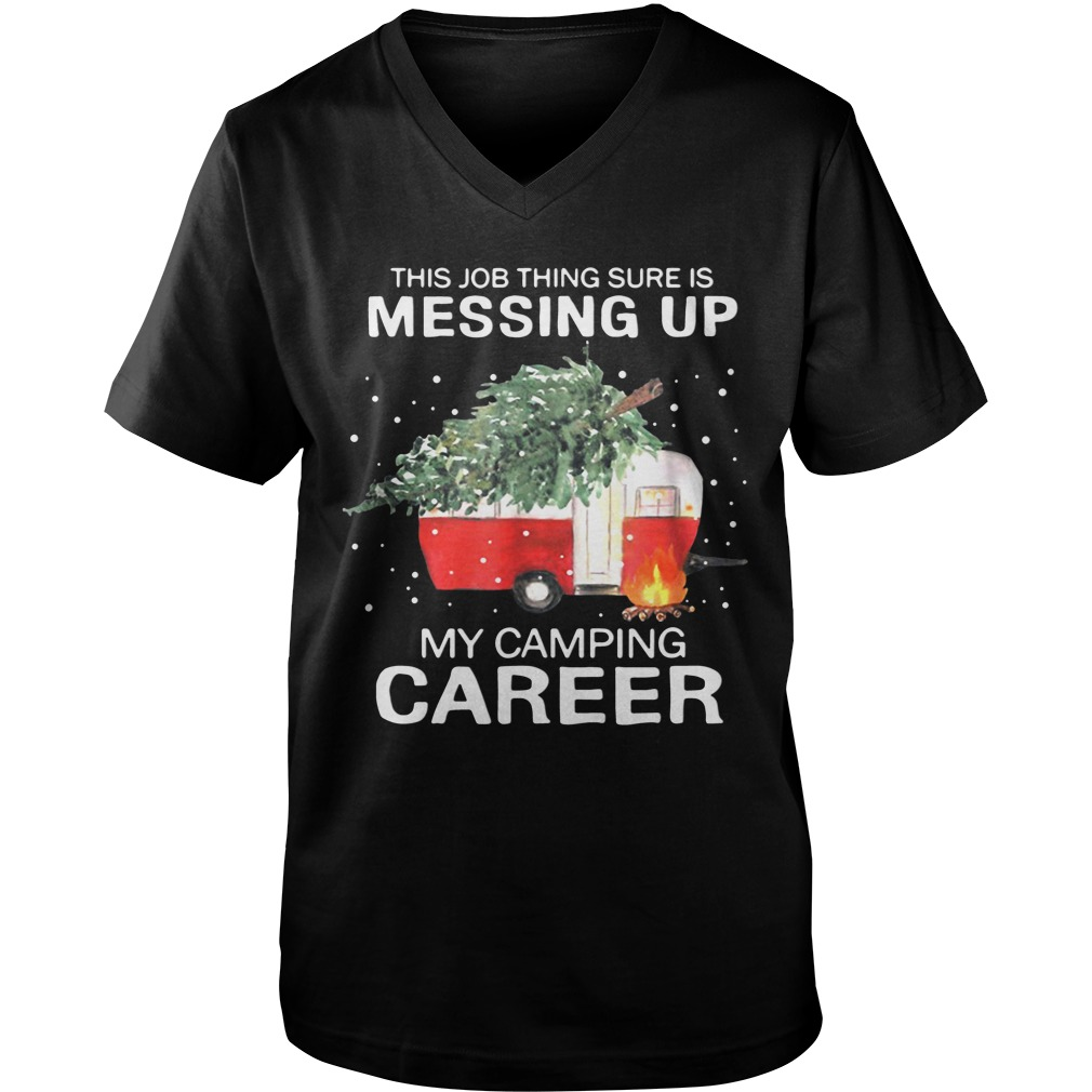 This Job Thing Sure Is Messing Up My Camping Career Christmas v-neck