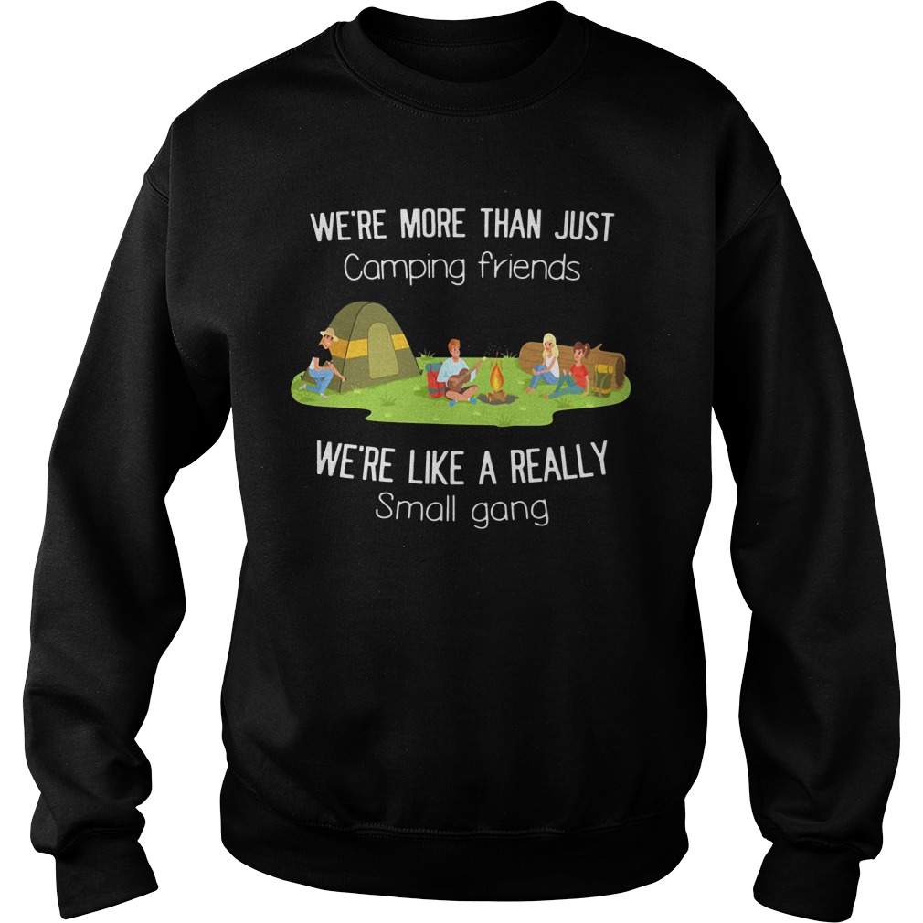 We're More Than Just Camping Friends We're Like A Really Small Gang Sweatshirt