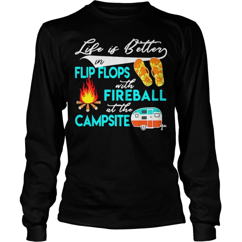 Life Is Better In Flip Flops With Fireball At The Campsite long sleeve