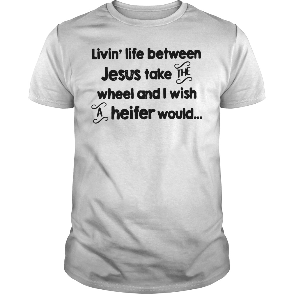 Livin' Life Between Jesus Take The Wheel And I Wish A Heifer Would unisex tee