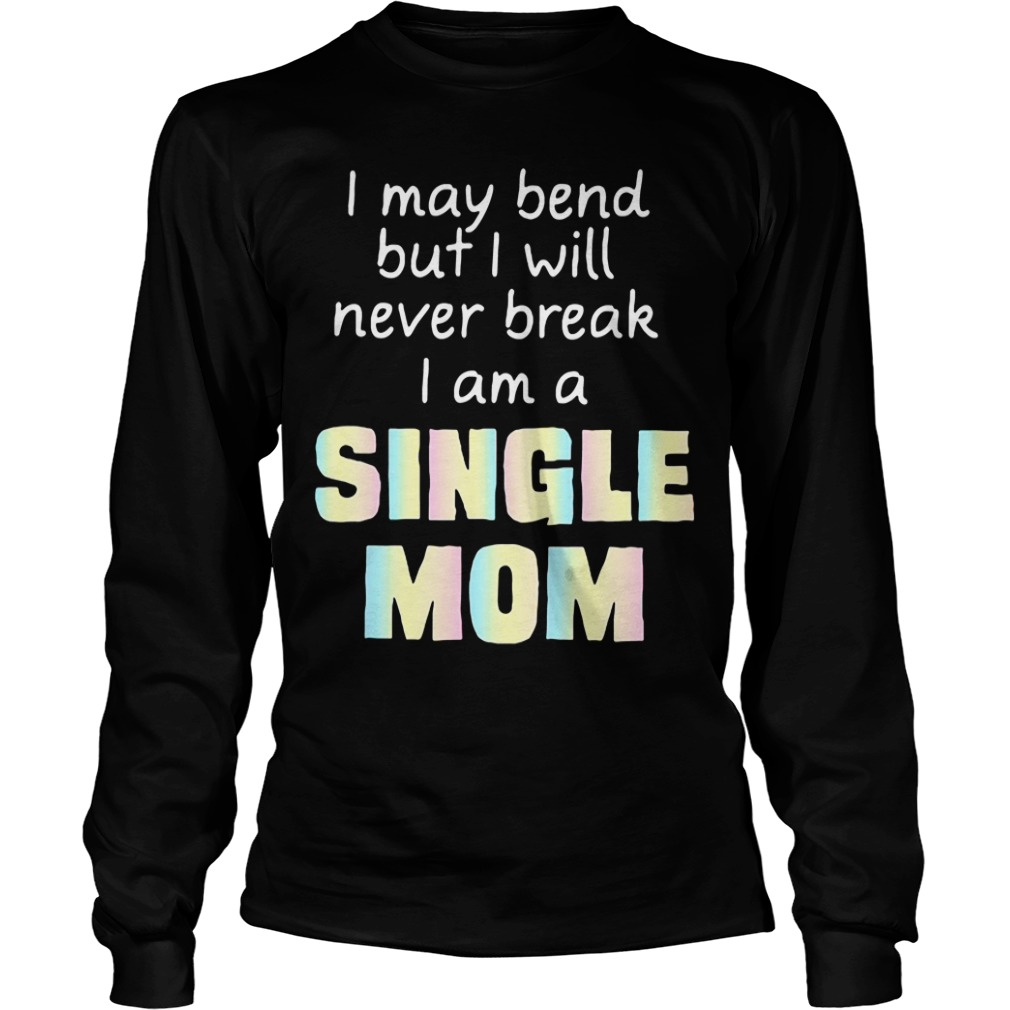 I May Bend But I Will Never Break I Am A Single Mom long sleeve