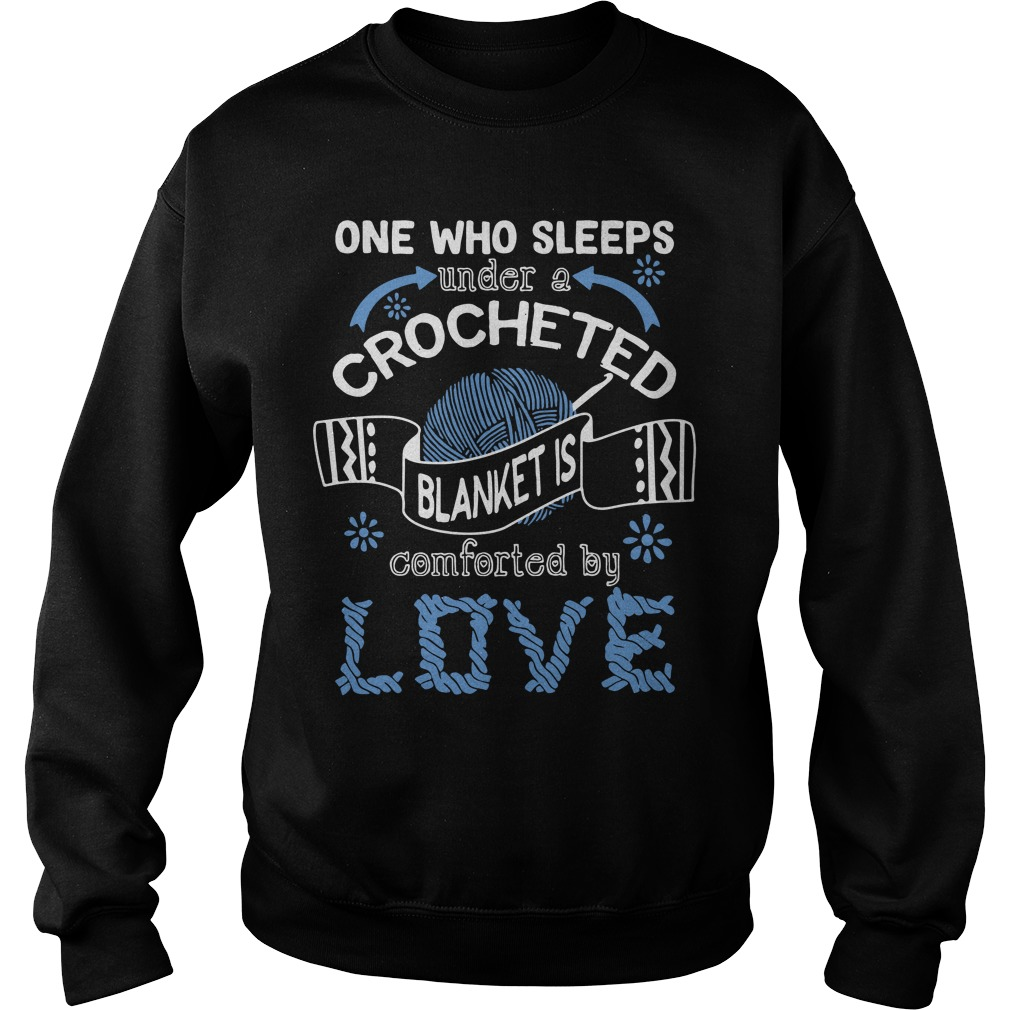 One Who Sleeps Under A Crocheted Blanket Is Comforted By Love Sweatshirt
