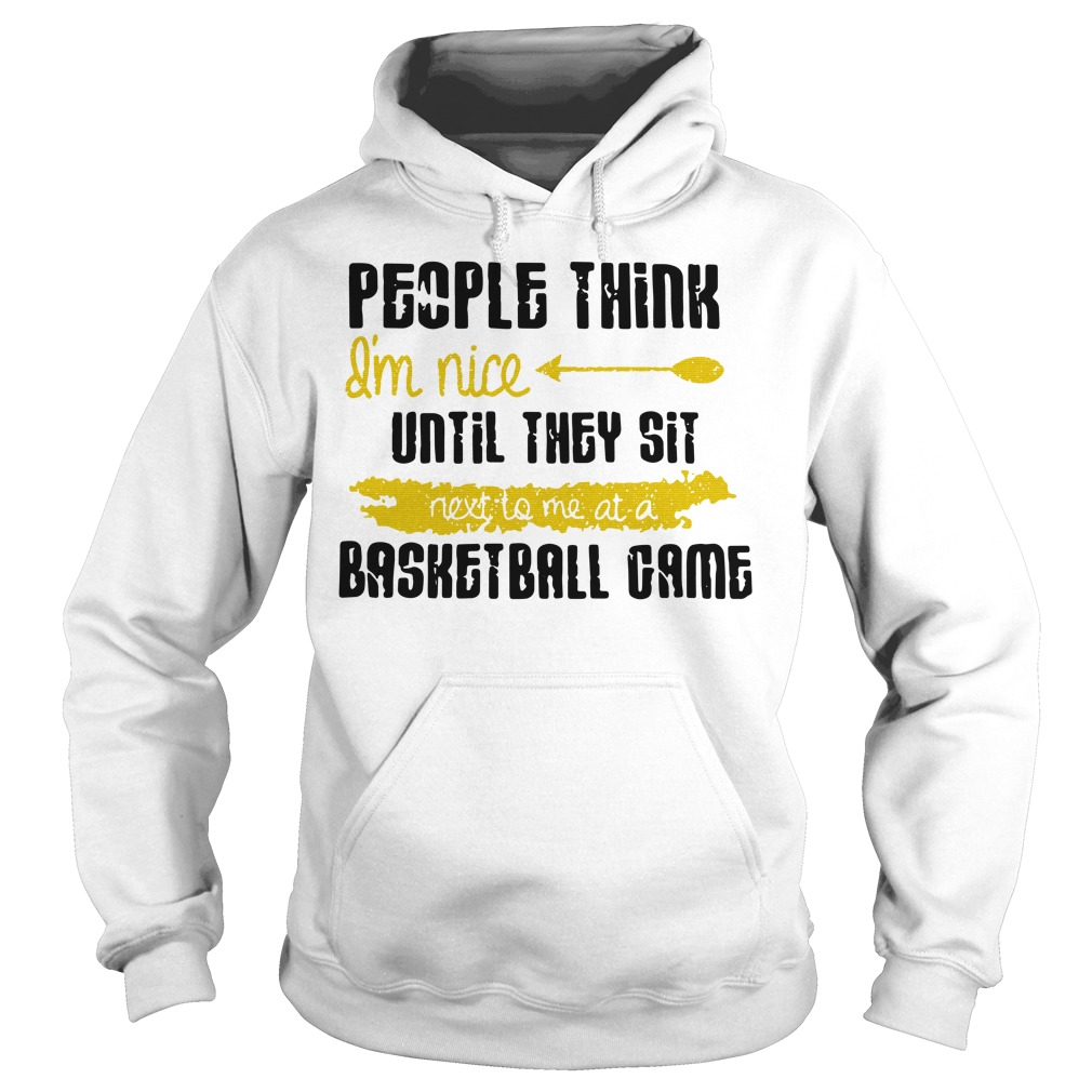 People Think I'm Nice Until They Sit Next To Me A Basketball Game hoodie