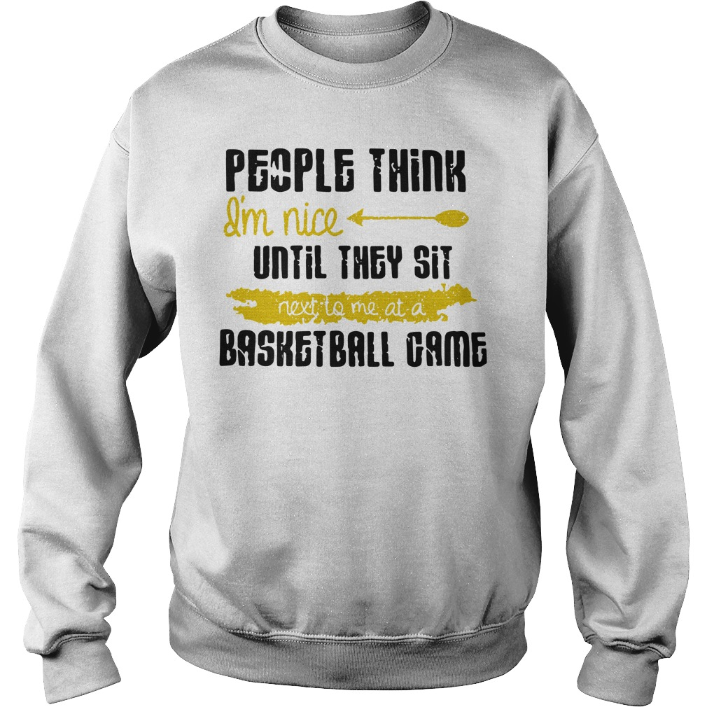 People Think I'm Nice Until They Sit Next To Me A Basketball Game Sweatshirt