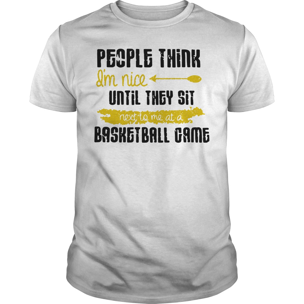 People Think I'm Nice Until They Sit Next To Me A Basketball Game unisex tee