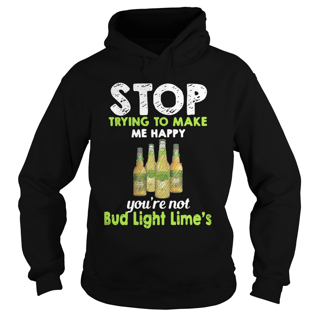 Stop Trying To Make Me Happy You're Not Bud Light Lime hoodie