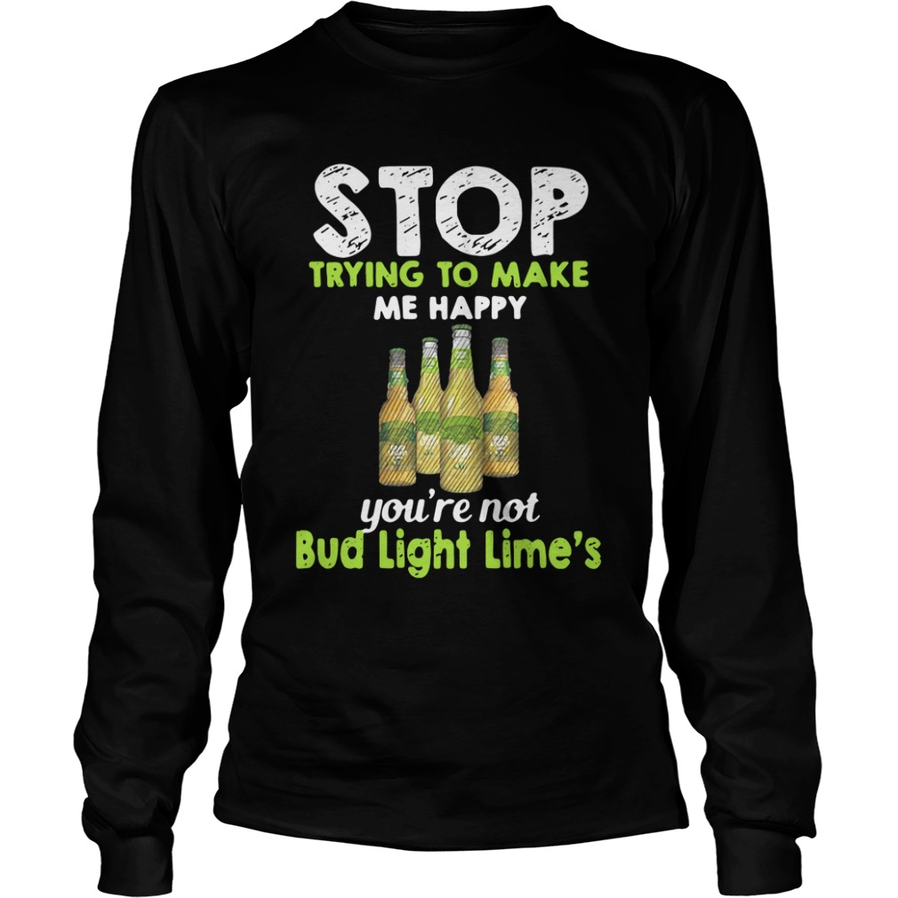 Stop Trying To Make Me Happy You're Not Bud Light Lime long sleeve