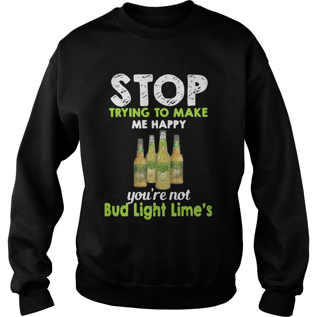 Stop Trying To Make Me Happy You're Not Bud Light Lime Sweatshirt