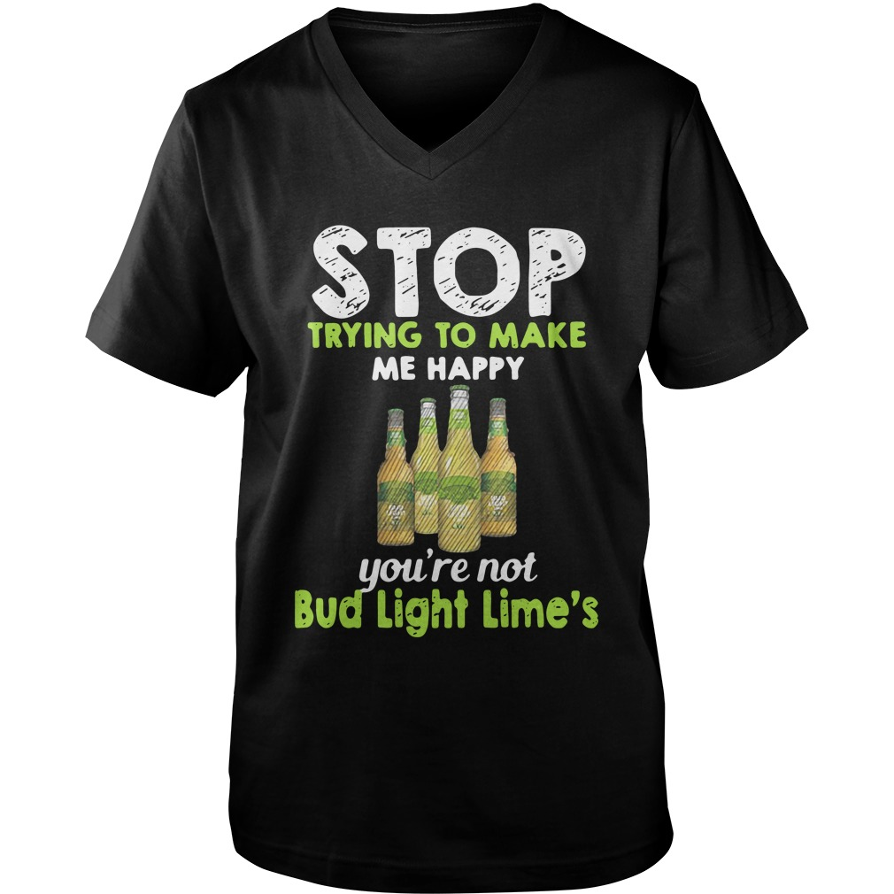 Stop Trying To Make Me Happy You're Not Bud Light Lime v-neck