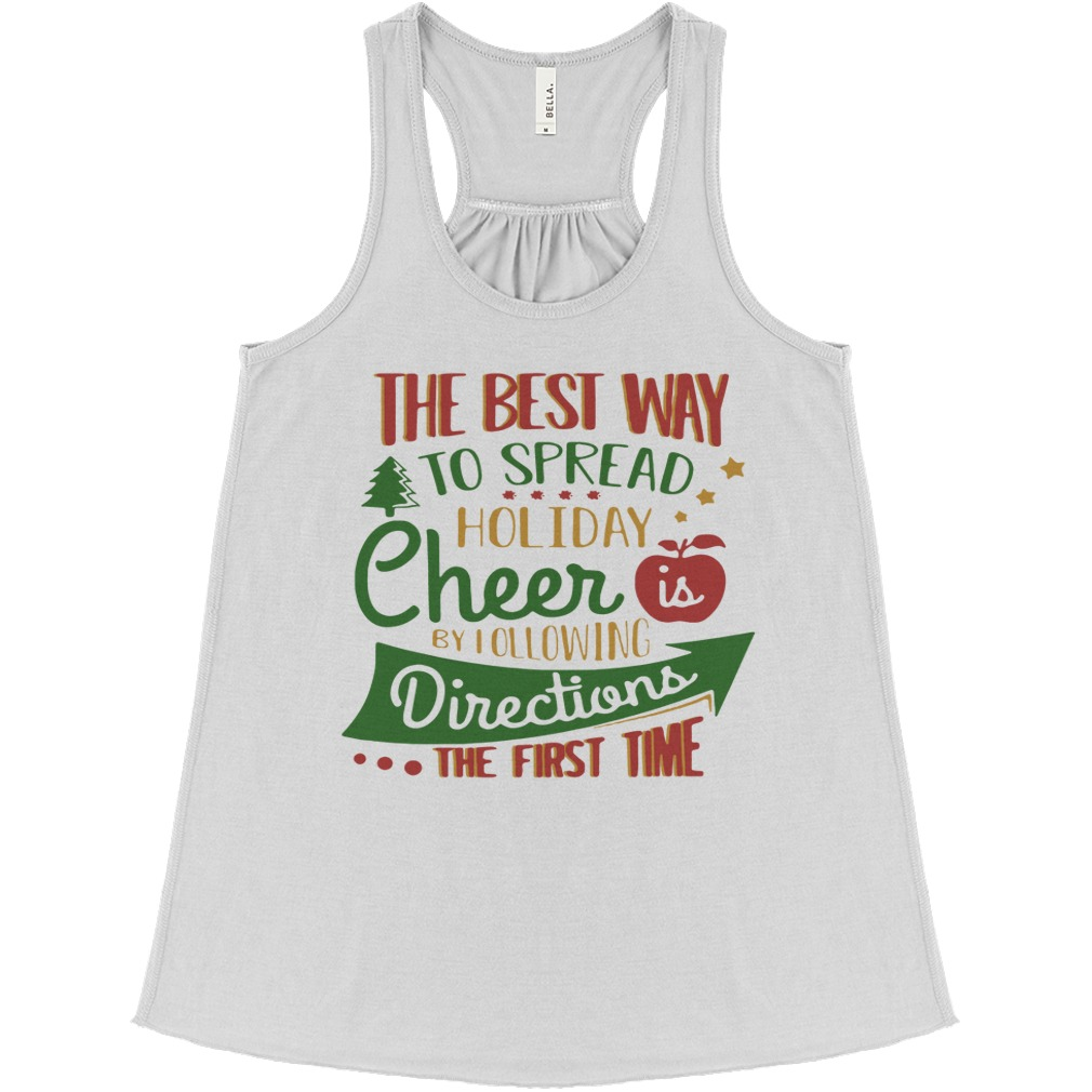 The Best Way To Spread Holiday Cheer Is By Following Directions The First Time Flowy Tank