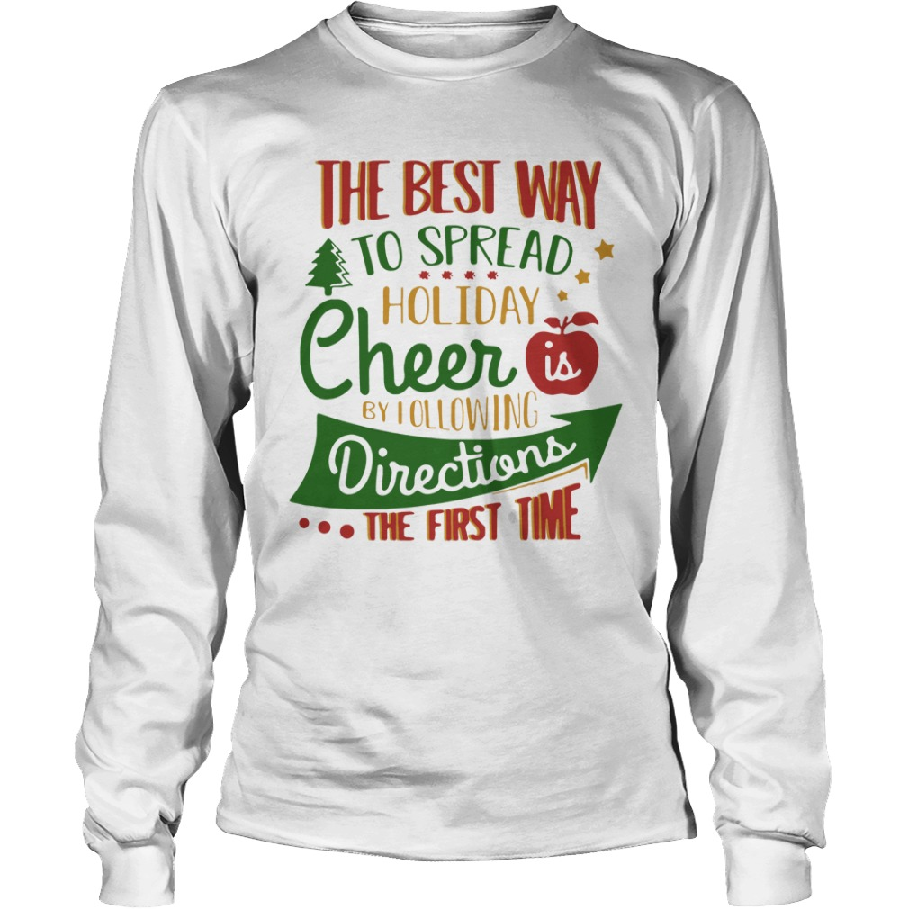 The Best Way To Spread Holiday Cheer Is By Following Directions The First Time Longsleeve