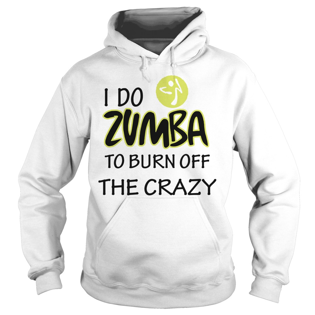 I Do Zumba To Burn Off The Crazy hoodie