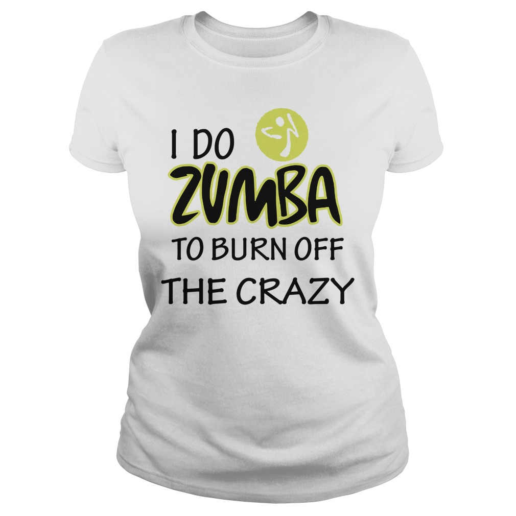 I Do Zumba To Burn Off The Crazy ladies tee