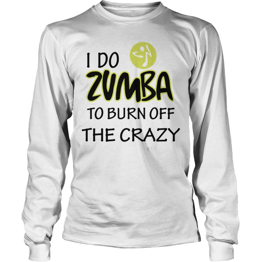 I Do Zumba To Burn Off The Crazy long sleeve