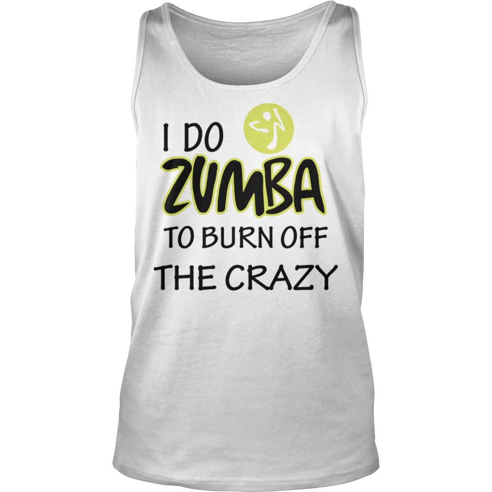 I Do Zumba To Burn Off The Crazy tank top