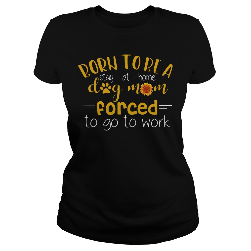 Born To Be A Stay At Home Dog Mom Forced To Go To Work ladies tee