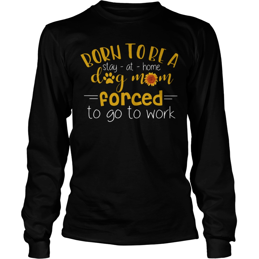 Born To Be A Stay At Home Dog Mom Forced To Go To Work long sleeve