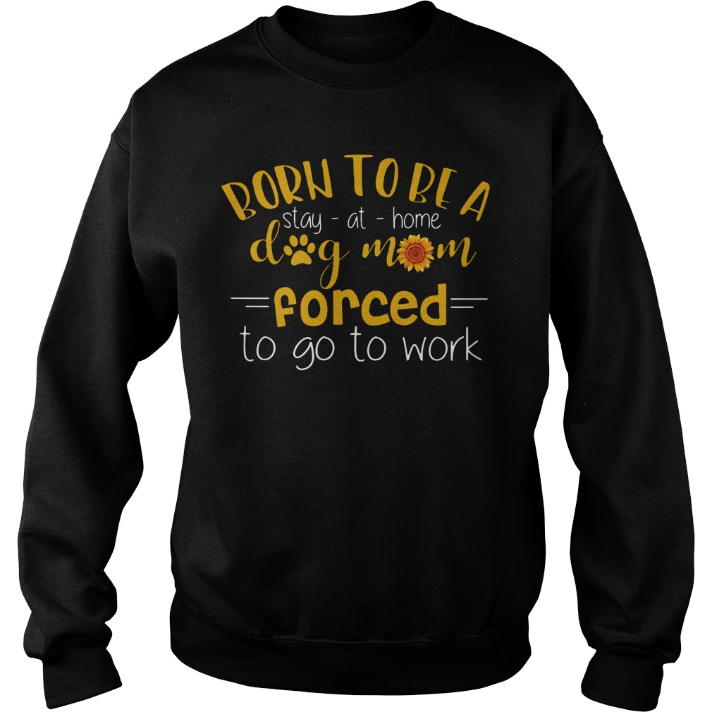 Born To Be A Stay At Home Dog Mom Forced To Go To Work Sweatshirt