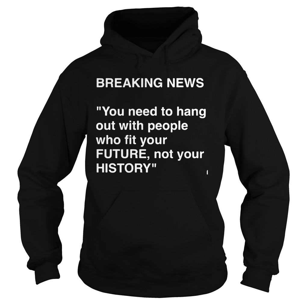 Breaking News Need Hang People Fit Future Not History Hoodie