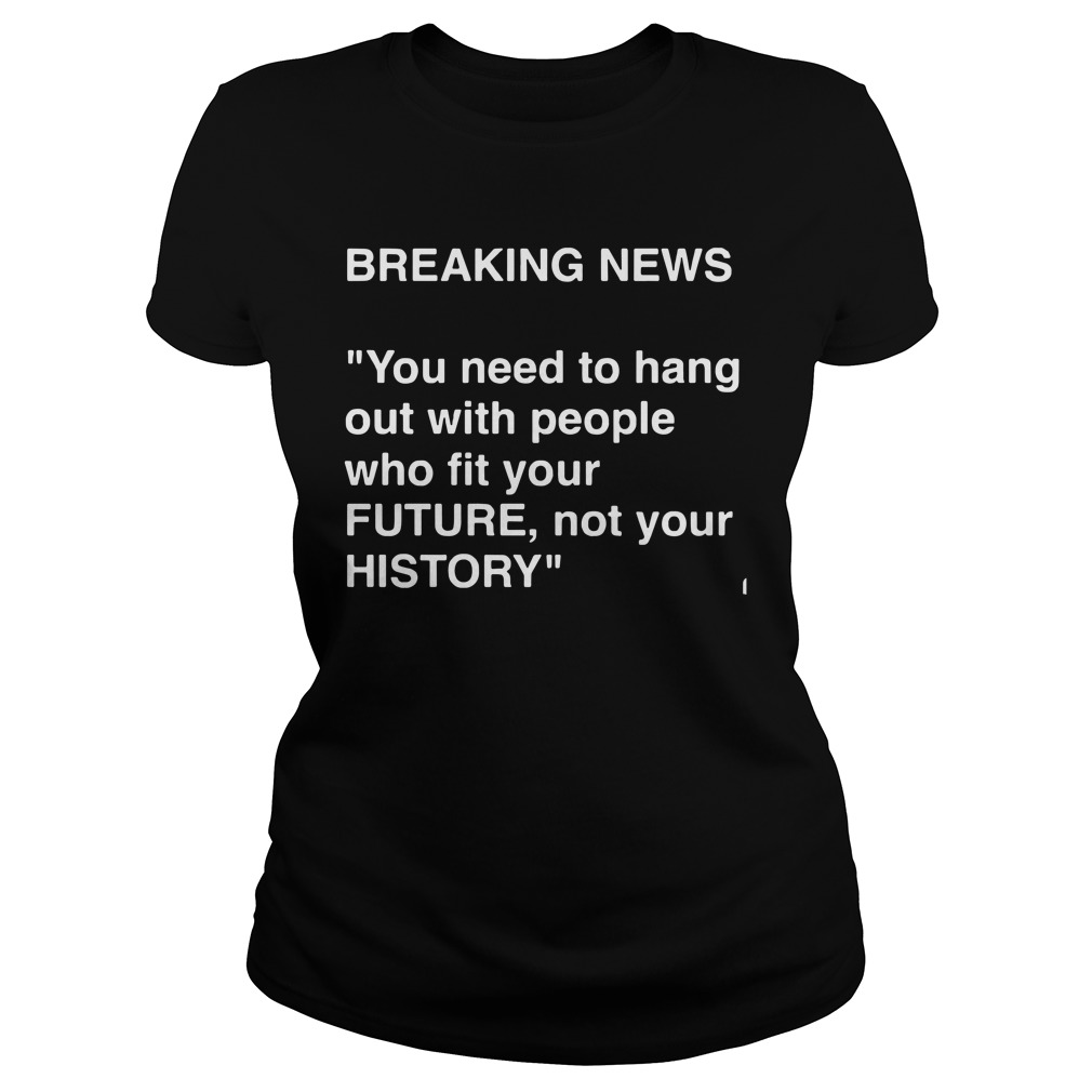Breaking News Need Hang People Fit Future Not History Ladies Tee