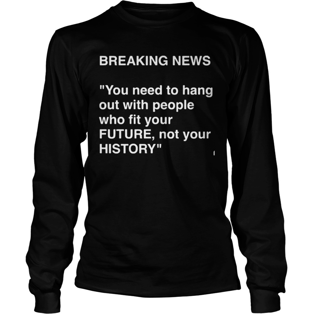 Breaking News Need Hang People Fit Future Not History Long Sleeve