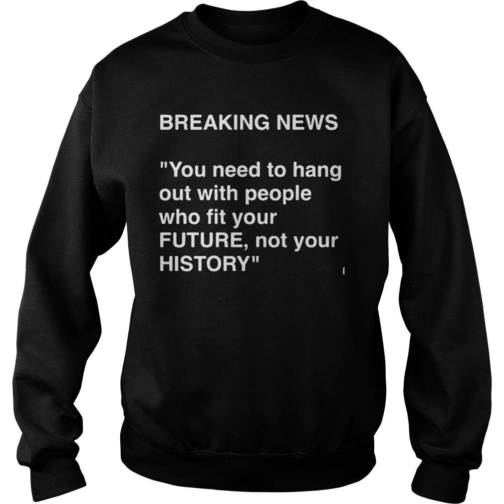 Breaking News Need Hang People Fit Future Not History Sweatshirt