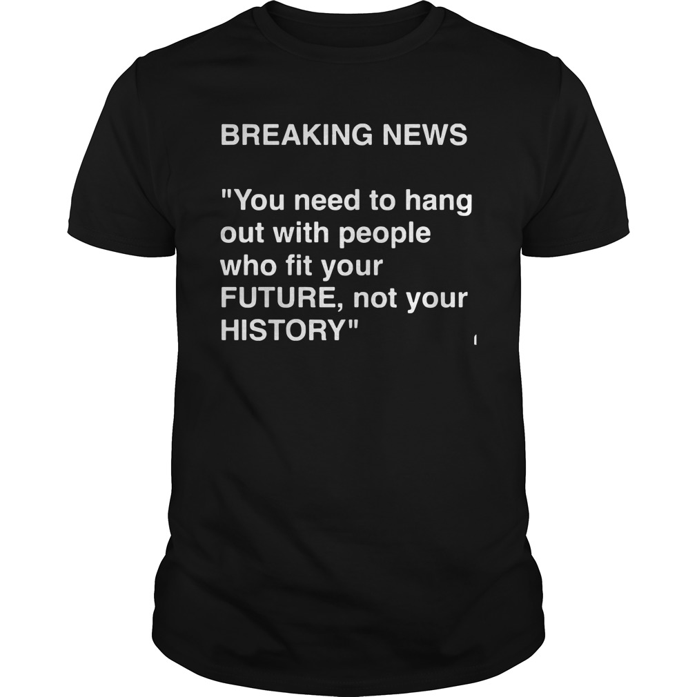 Breaking News Need Hang People Fit Future Not History Unisex
