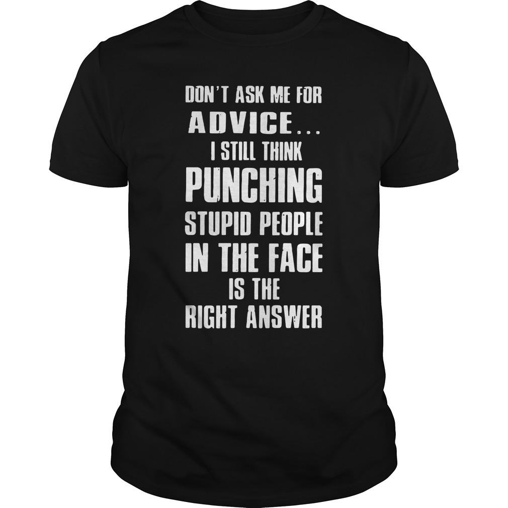 Don't Ask Me For Advice I Still Think Punching Stupid People unisex