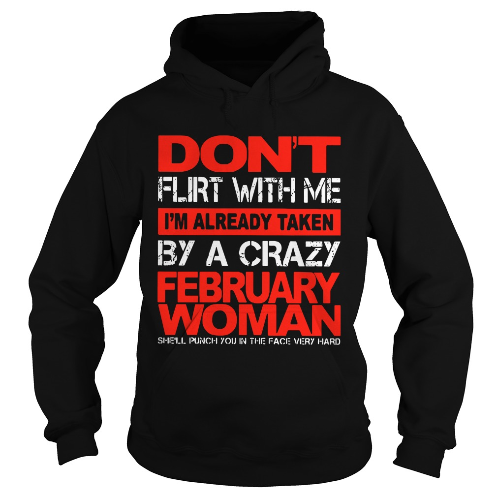 Don't Flirt With Me I'm Already Taken By A Crazy February Woman hoodie