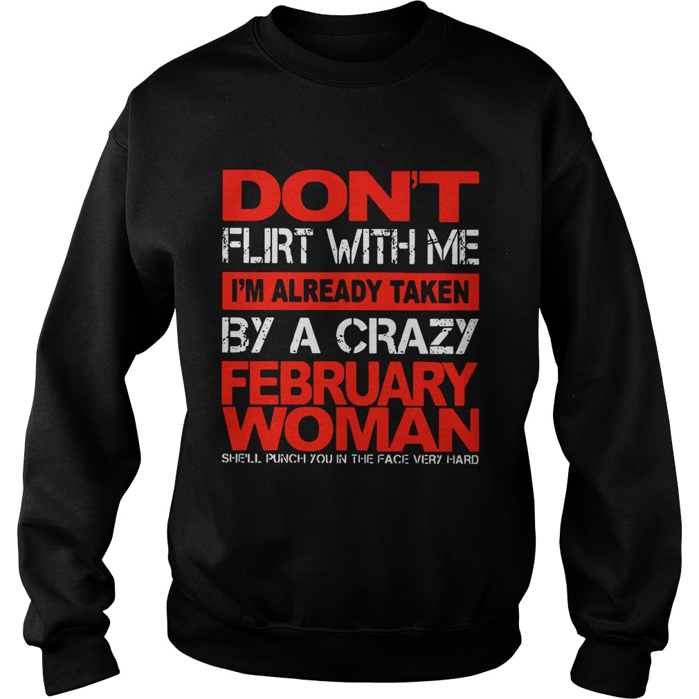 Don't Flirt With Me I'm Already Taken By A Crazy February Woman Sweatshirt