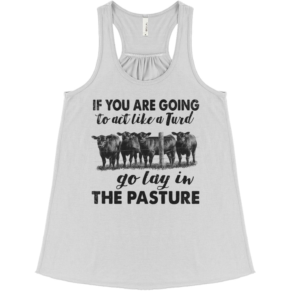 If You Are Going To Act Like A Turd Go Lay In The Pasture Cow Version flowy tank
