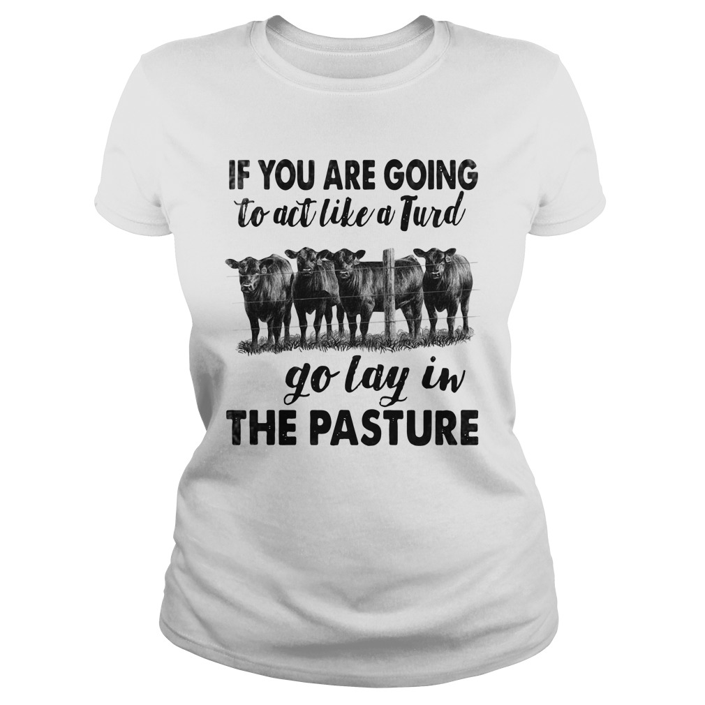 If You Are Going To Act Like A Turd Go Lay In The Pasture Cow Version ladies tee