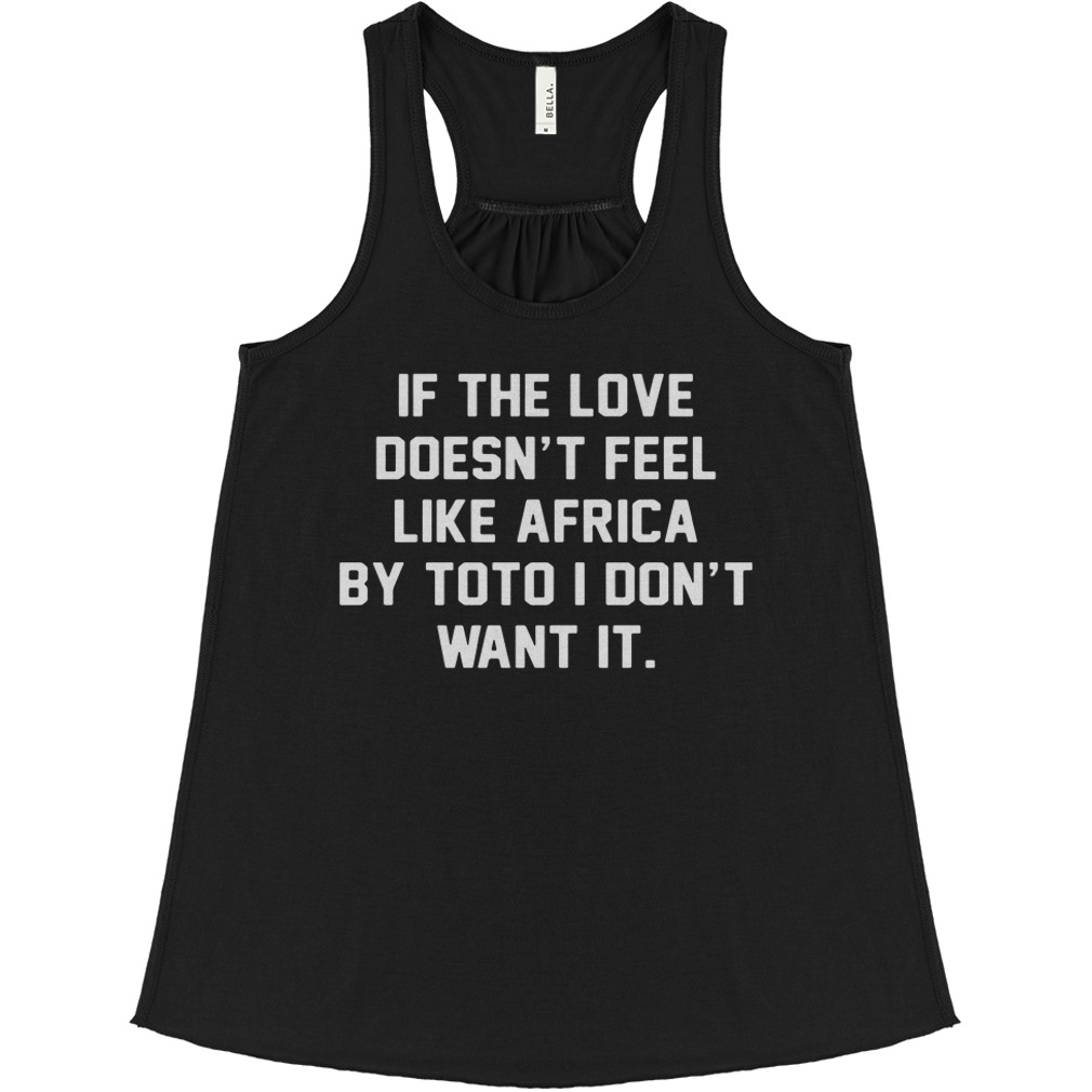 If The Love Doesn't Feel Like Africa By Toto I Don't Want It flowy tank