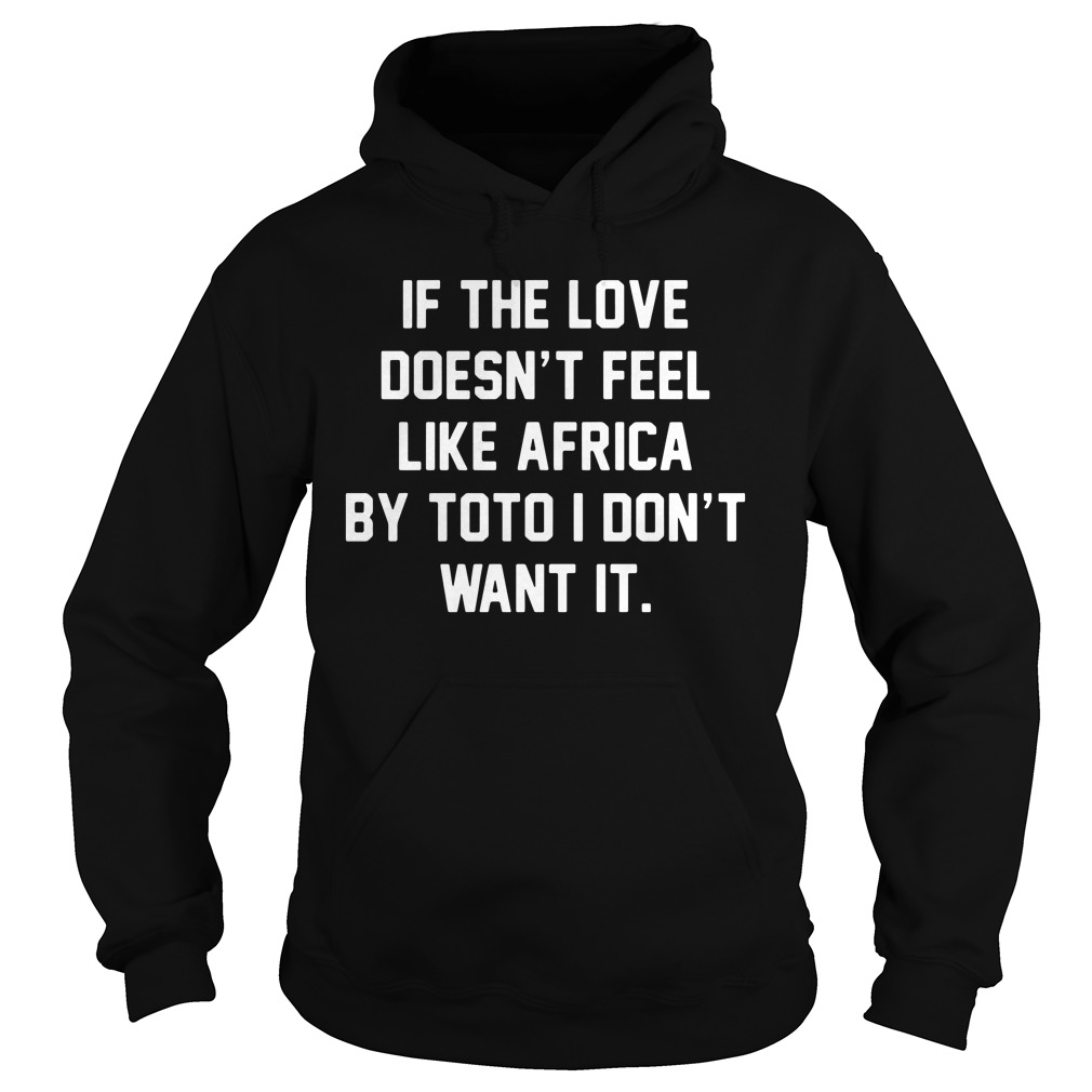 If The Love Doesn't Feel Like Africa By Toto I Don't Want It hoodie
