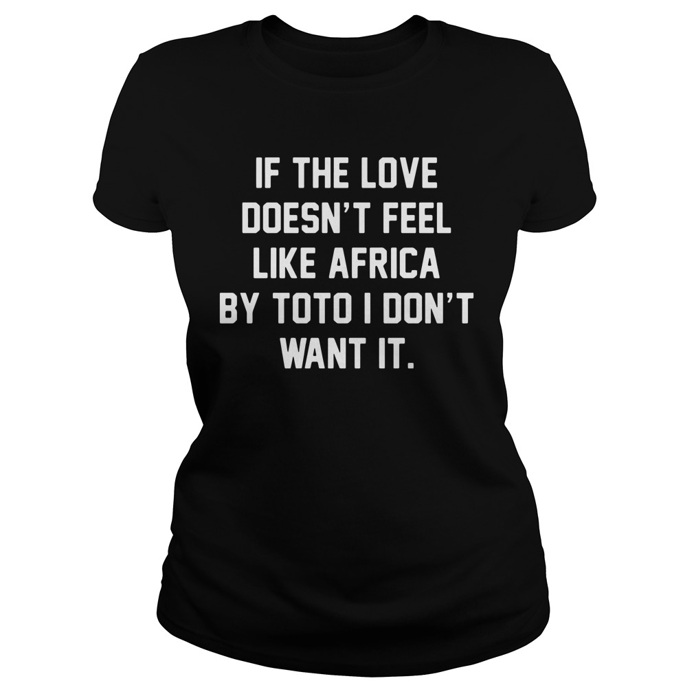 If The Love Doesn't Feel Like Africa By Toto I Don't Want It ladies tee