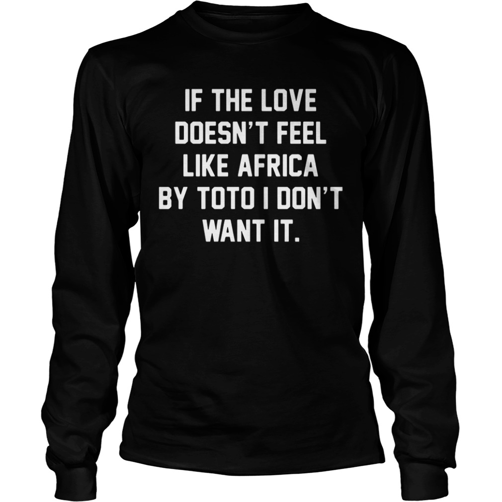 If The Love Doesn't Feel Like Africa By Toto I Don't Want It long sleeve