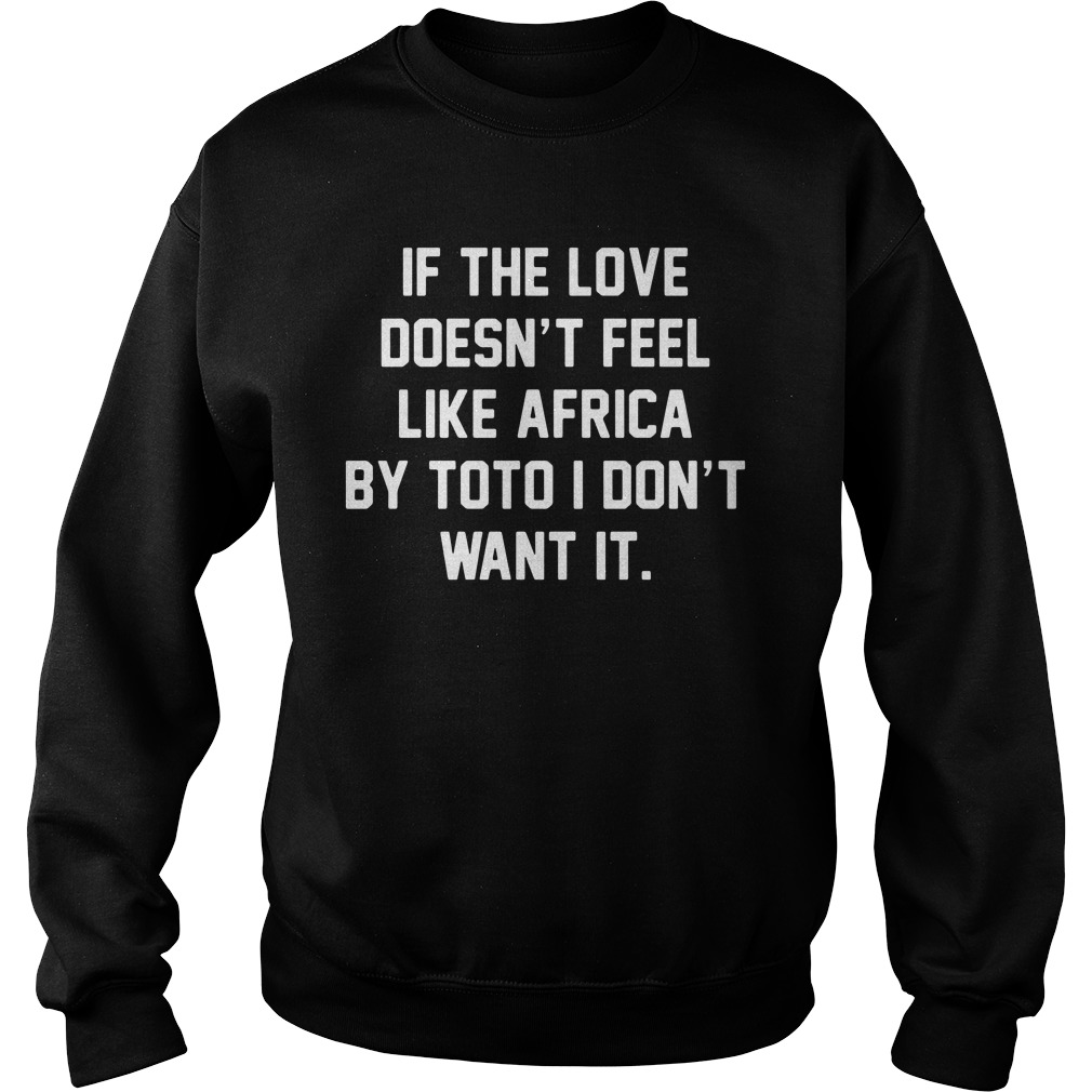 If The Love Doesn't Feel Like Africa By Toto I Don't Want It Sweatshirt