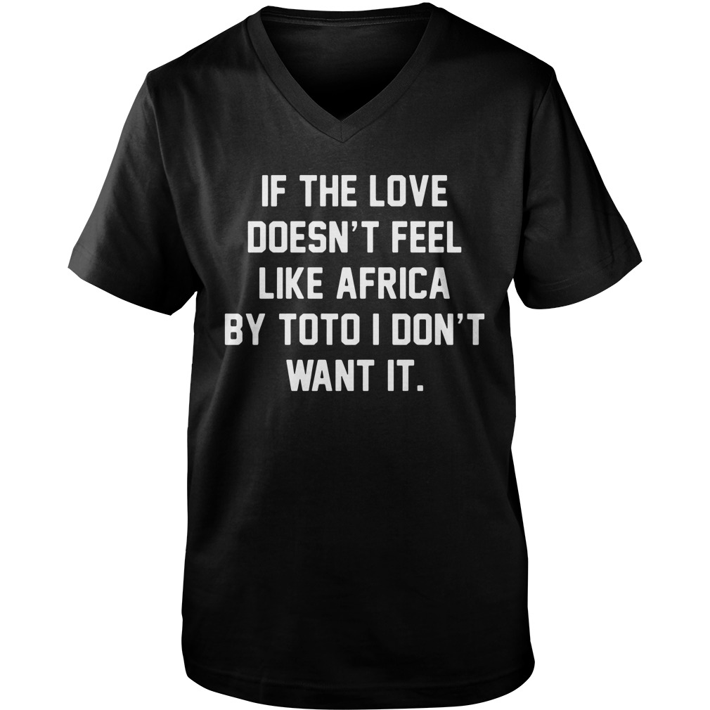 If The Love Doesn't Feel Like Africa By Toto I Don't Want It v-neck