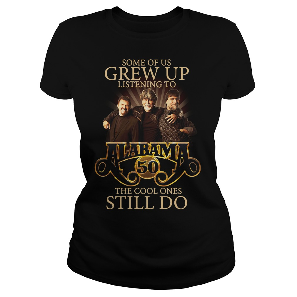 Some Of Us Grew Up Listening To Alabama 50 The Cool Ones Still Do Shirt Ladies tee