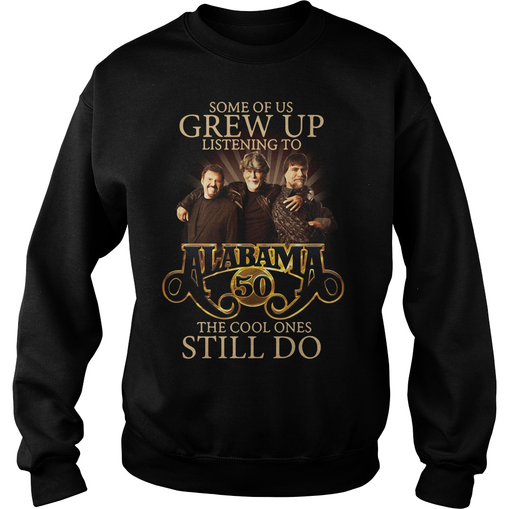Some Of Us Grew Up Listening To Alabama 50 The Cool Ones Still Do SweatShirt