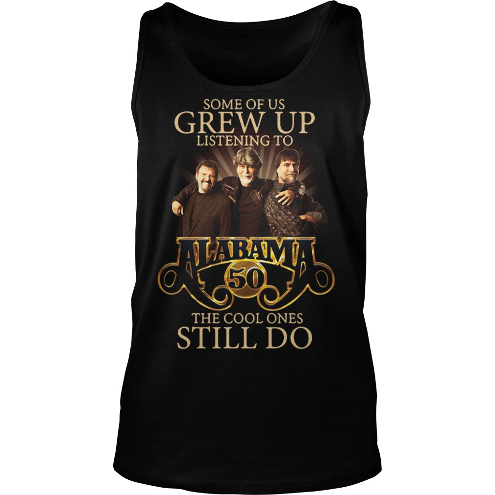 Some Of Us Grew Up Listening To Alabama 50 The Cool Ones Still Do Tank top